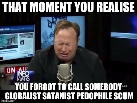 We All forget to call people Nazi Scum-Filled Trash Garbage loving gay-frog creating trendies sometimes... | THAT MOMENT YOU REALISE YOU FORGOT TO CALL SOMEBODY GLOBALIST SATANIST PEDOPHILE SCUM | image tagged in alex jones,pedophile,globalist,satanists,political meme,infowars | made w/ Imgflip meme maker
