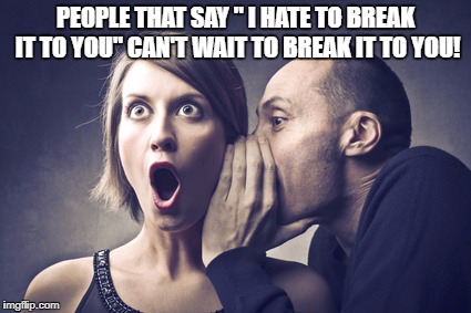 "PEOPLE THAT SAY "" I HATE TO BREAK IT TO YOU"" CAN'T WAIT TO BREAK IT TO YOU! 