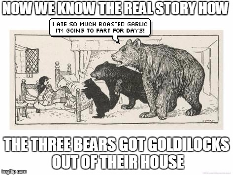 NOW WE KNOW THE REAL STORY HOW THE THREE BEARS GOT GOLDILOCKS OUT OF THEIR HOUSE | made w/ Imgflip meme maker
