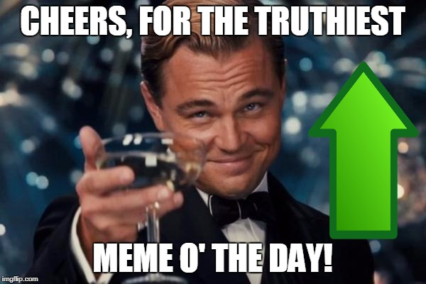 Leonardo Dicaprio Cheers Meme | CHEERS, FOR THE TRUTHIEST MEME O' THE DAY! | image tagged in memes,leonardo dicaprio cheers | made w/ Imgflip meme maker
