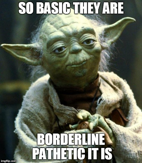 Star Wars Yoda Meme | SO BASIC THEY ARE BORDERLINE PATHETIC IT IS | image tagged in memes,star wars yoda | made w/ Imgflip meme maker