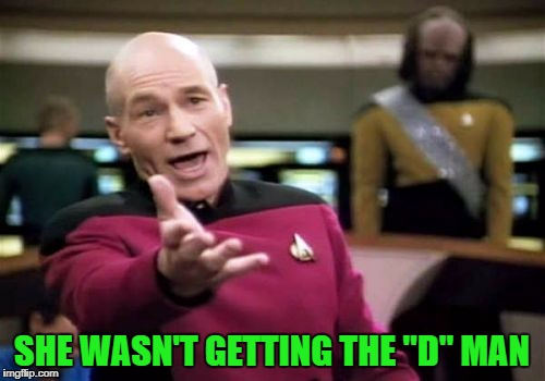 "Picard Wtf Meme | SHE WASN'T GETTING THE ""D"" MAN 