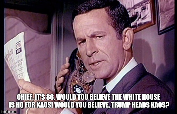 Maxwell Smart | CHIEF, IT'S 86, WOULD YOU BELIEVE THE WHITE HOUSE IS HQ FOR KAOS! WOULD YOU BELIEVE, TRUMP HEADS KAOS? | image tagged in maxwell smart | made w/ Imgflip meme maker