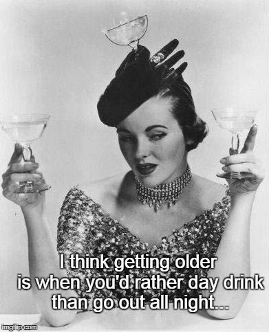 Getting older... | I think getting older is when you'd rather day drink than go out all night... | image tagged in getting older,day,drink,out,all,night | made w/ Imgflip meme maker