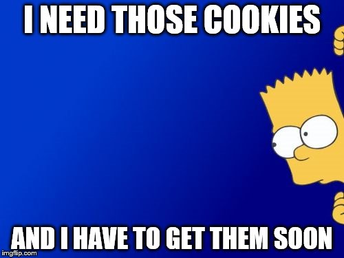 Bart Simpson Peeking Meme | I NEED THOSE COOKIES AND I HAVE TO GET THEM SOON | image tagged in memes,bart simpson peeking | made w/ Imgflip meme maker