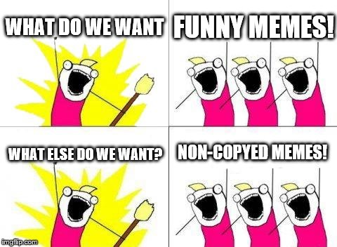 What Do We Want Meme | WHAT DO WE WANT FUNNY MEMES! WHAT ELSE DO WE WANT? NON-COPYED MEMES! | image tagged in memes,what do we want | made w/ Imgflip meme maker