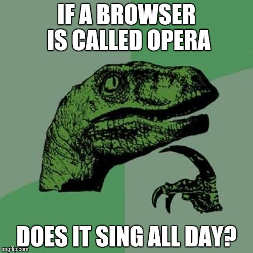 Philosoraptor Meme | IF A BROWSER IS CALLED OPERA DOES IT SING ALL DAY? | image tagged in memes,philosoraptor | made w/ Imgflip meme maker