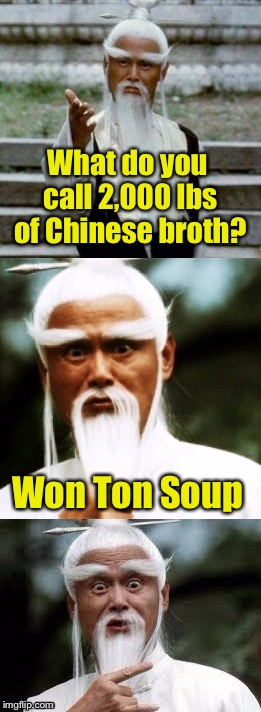 Bad Pun Chinese Man | What do you call 2,000 lbs of Chinese broth? Won Ton Soup | image tagged in bad pun chinese man | made w/ Imgflip meme maker