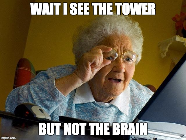 Grandma Finds The Internet Meme | WAIT I SEE THE TOWER BUT NOT THE BRAIN | image tagged in memes,grandma finds the internet | made w/ Imgflip meme maker