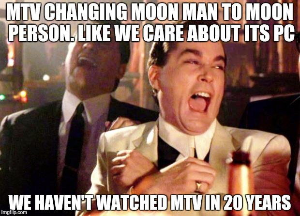 Goodfellas Laugh | MTV CHANGING MOON MAN TO MOON PERSON. LIKE WE CARE ABOUT ITS PC WE HAVEN'T WATCHED MTV IN 20 YEARS | image tagged in goodfellas laugh | made w/ Imgflip meme maker