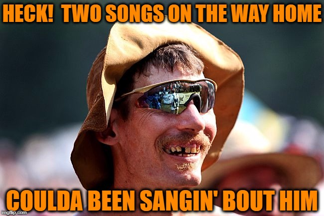 redneck | HECK!  TWO SONGS ON THE WAY HOME COULDA BEEN SANGIN' BOUT HIM | image tagged in redneck | made w/ Imgflip meme maker
