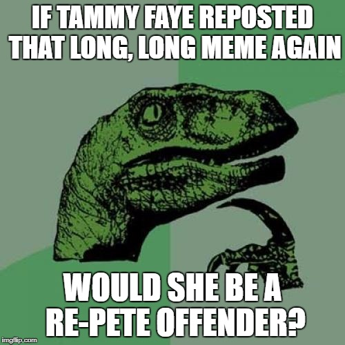 Remembering the days when Pete and Re-Pete made the first page! | IF TAMMY FAYE REPOSTED THAT LONG, LONG MEME AGAIN WOULD SHE BE A RE-PETE OFFENDER? | image tagged in memes,philosoraptor | made w/ Imgflip meme maker