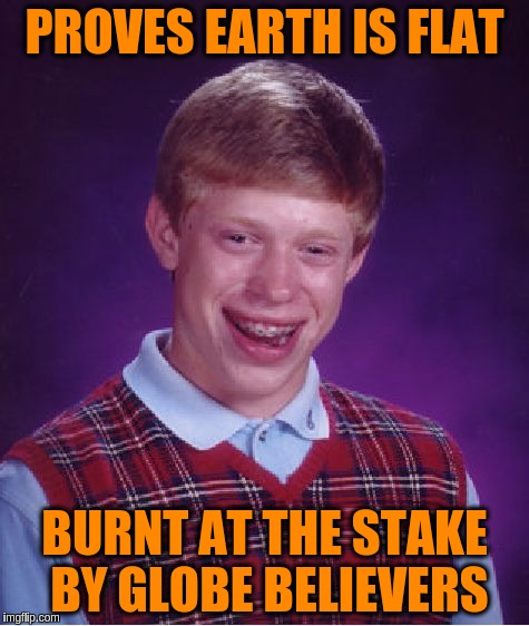 Bad Luck Brian Meme | PROVES EARTH IS FLAT BURNT AT THE STAKE BY GLOBE BELIEVERS | image tagged in memes,bad luck brian | made w/ Imgflip meme maker