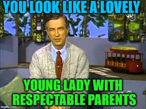 Mr Rogers | YOU LOOK LIKE A LOVELY YOUNG LADY WITH RESPECTABLE PARENTS | image tagged in mr rogers | made w/ Imgflip meme maker