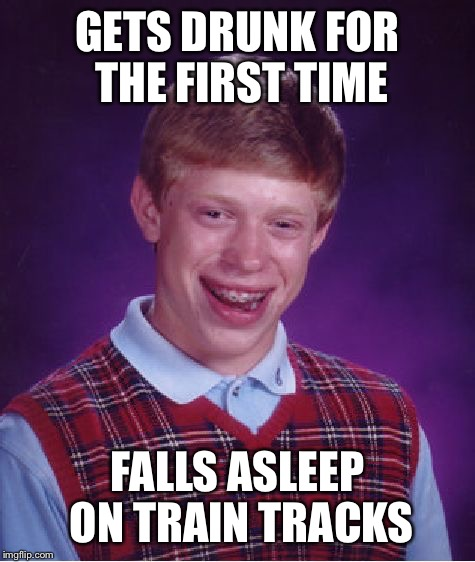 Bad Luck Brian Meme | GETS DRUNK FOR THE FIRST TIME FALLS ASLEEP ON TRAIN TRACKS | image tagged in memes,bad luck brian | made w/ Imgflip meme maker