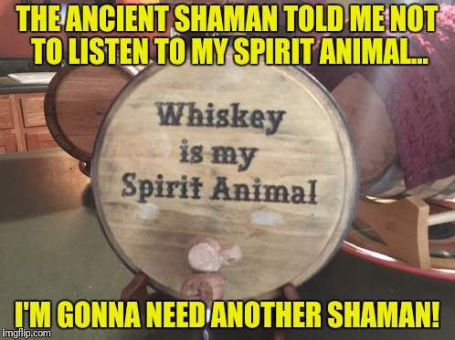 THE ANCIENT SHAMAN TOLD ME NOT TO LISTEN TO MY SPIRIT ANIMAL... I'M GONNA NEED ANOTHER SHAMAN! | made w/ Imgflip meme maker