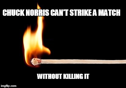 Chuck Norris match | CHUCK NORRIS CAN'T STRIKE A MATCH WITHOUT KILLING IT | image tagged in match,chuck norris,memes | made w/ Imgflip meme maker