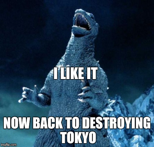 I LIKE IT NOW BACK TO DESTROYING TOKYO | image tagged in go-go-godzilla | made w/ Imgflip meme maker