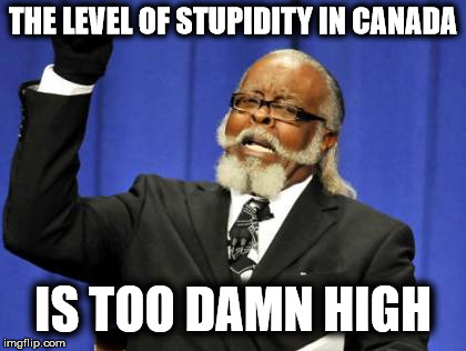 Too Damn High Meme | THE LEVEL OF STUPIDITY IN CANADA IS TOO DAMN HIGH | image tagged in memes,too damn high | made w/ Imgflip meme maker