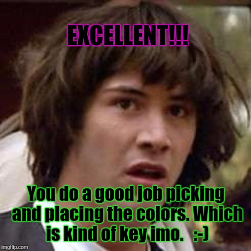 Conspiracy Keanu Meme | EXCELLENT!!! You do a good job picking and placing the colors. Which is kind of key imo.   :-) | image tagged in memes,conspiracy keanu | made w/ Imgflip meme maker