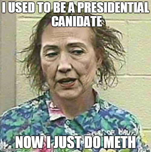 hillary 2016 | I USED TO BE A PRESIDENTIAL CANIDATE NOW I JUST DO METH | image tagged in hillary 2016 | made w/ Imgflip meme maker