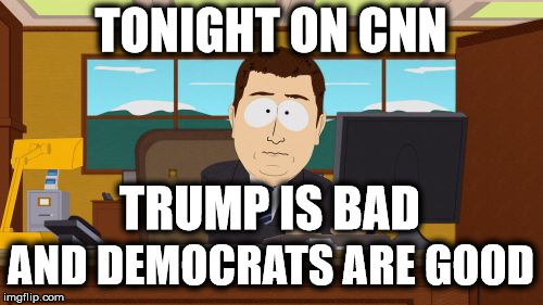 Liberal Bias | TONIGHT ON CNN AND DEMOCRATS ARE GOOD TRUMP IS BAD | image tagged in memes,aaaaand its gone,liberal media | made w/ Imgflip meme maker