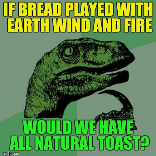 Philosoraptor Meme | IF BREAD PLAYED WITH EARTH WIND AND FIRE WOULD WE HAVE ALL NATURAL TOAST? | image tagged in memes,philosoraptor | made w/ Imgflip meme maker