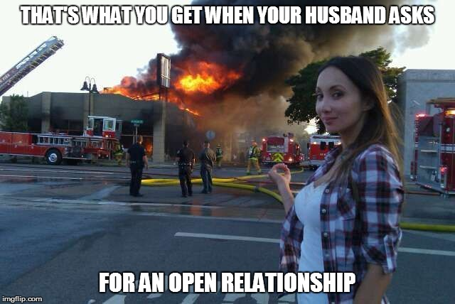 Disaster woman  | THAT'S WHAT YOU GET WHEN YOUR HUSBAND ASKS FOR AN OPEN RELATIONSHIP | image tagged in disaster woman | made w/ Imgflip meme maker
