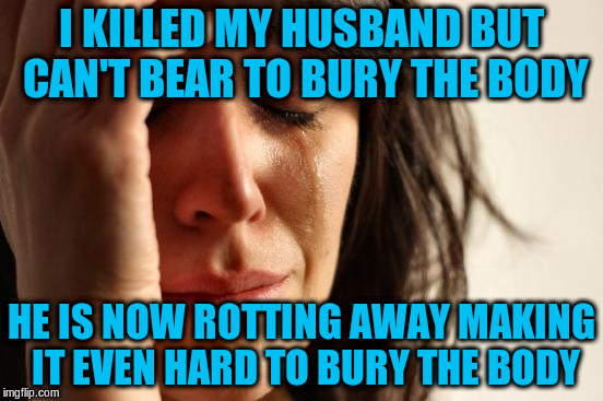 First World Problems Meme | I KILLED MY HUSBAND BUT CAN'T BEAR TO BURY THE BODY HE IS NOW ROTTING AWAY MAKING IT EVEN HARD TO BURY THE BODY | image tagged in memes,first world problems | made w/ Imgflip meme maker