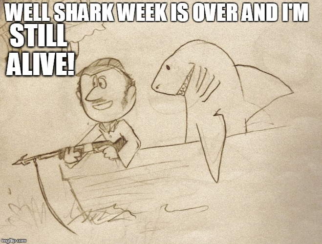 Dun dun dun dun dun dun | WELL SHARK WEEK IS OVER AND I'M STILL ALIVE! | image tagged in shark,shark week,jaws,quint jawsome,quint,sketch | made w/ Imgflip meme maker