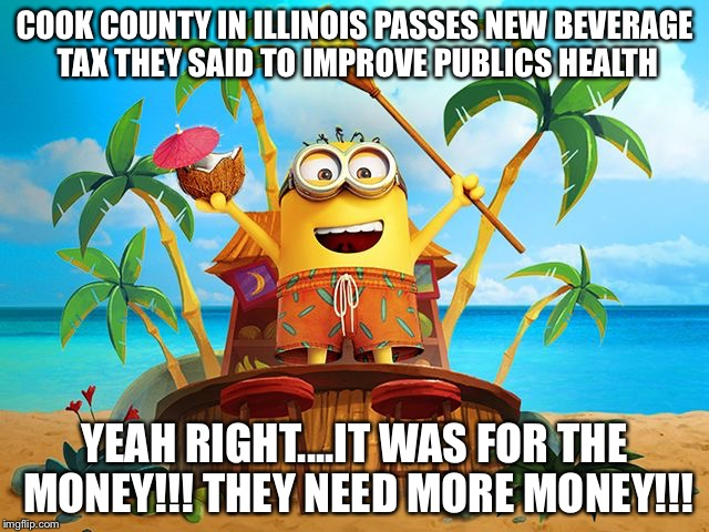 Minions | COOK COUNTY IN ILLINOIS PASSES NEW BEVERAGE TAX THEY SAID TO IMPROVE PUBLICS HEALTH YEAH RIGHT....IT WAS FOR THE MONEY!!! THEY NEED MORE MON | image tagged in minions | made w/ Imgflip meme maker