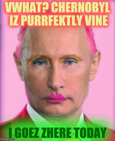 putin the great is a little on the sweet side | VWHAT? CHERNOBYL IZ PURRFEKTLY VINE I GOEZ ZHERE TODAY | image tagged in putin the great is a little on the sweet side | made w/ Imgflip meme maker