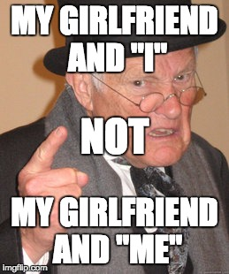 "Back In My Day Meme | MY GIRLFRIEND AND ""I"" MY GIRLFRIEND AND ""ME"" NOT 