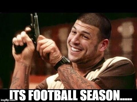 ITS FOOTBALL SEASON..... | image tagged in aaron hernandez | made w/ Imgflip meme maker
