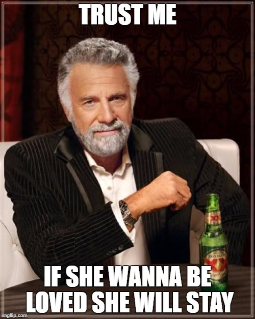 The Most Interesting Man In The World Meme | TRUST ME IF SHE WANNA BE LOVED SHE WILL STAY | image tagged in memes,the most interesting man in the world | made w/ Imgflip meme maker
