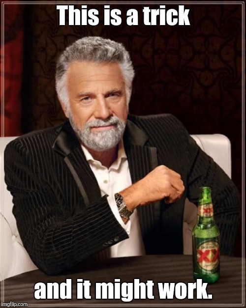 The Most Interesting Man In The World Meme | This is a trick and it might work. | image tagged in memes,the most interesting man in the world | made w/ Imgflip meme maker