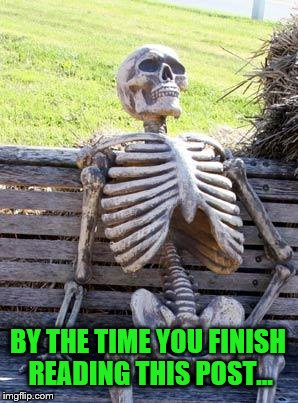 Waiting Skeleton Meme | BY THE TIME YOU FINISH READING THIS POST... | image tagged in memes,waiting skeleton | made w/ Imgflip meme maker
