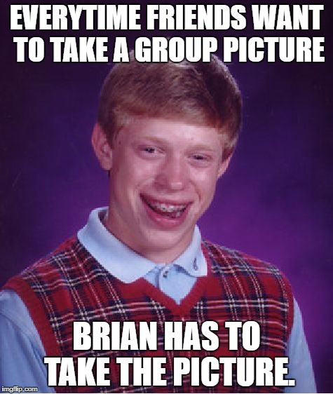 Bad Luck Brian Meme | EVERYTIME FRIENDS WANT TO TAKE A GROUP PICTURE BRIAN HAS TO TAKE THE PICTURE. | image tagged in memes,bad luck brian | made w/ Imgflip meme maker