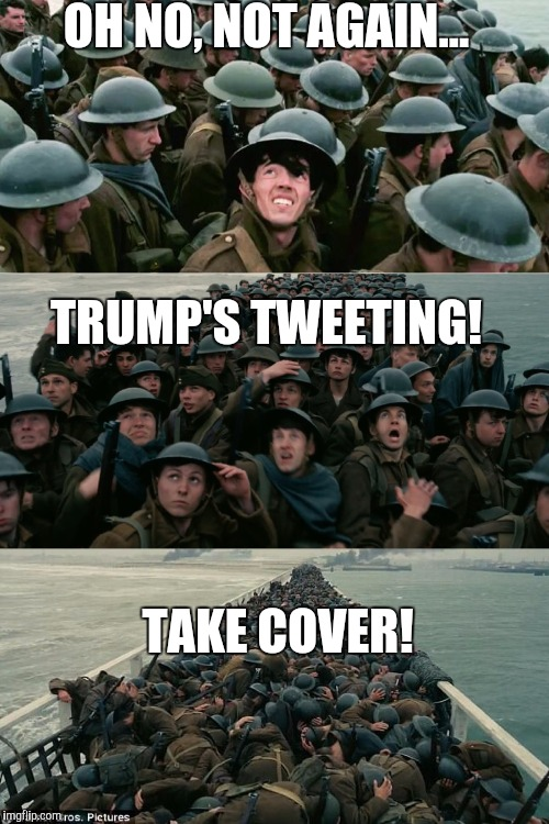 I'd rather be stuck on Dunkirk beach in 1940 than read another Trump tweet   | OH NO, NOT AGAIN... TRUMP'S TWEETING! TAKE COVER! | image tagged in dunkirk,jbmemegeek,trump,trump tweet | made w/ Imgflip meme maker