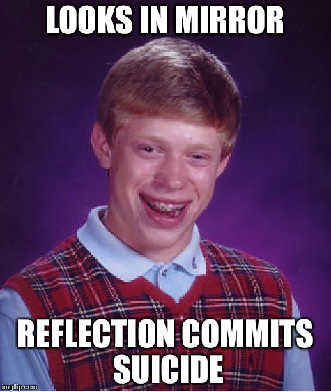 Bad Luck Brian Meme | LOOKS IN MIRROR REFLECTION COMMITS SUICIDE | image tagged in memes,bad luck brian | made w/ Imgflip meme maker
