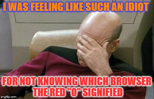 "Captain Picard Facepalm Meme | I WAS FEELING LIKE SUCH AN IDIOT FOR NOT KNOWING WHICH BROWSER THE RED ""O"" SIGNIFIED 