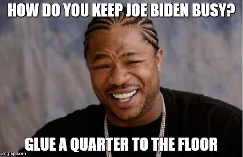 Yo Dawg Heard You Meme | HOW DO YOU KEEP JOE BIDEN BUSY? GLUE A QUARTER TO THE FLOOR | image tagged in memes,yo dawg heard you | made w/ Imgflip meme maker
