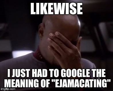 "LIKEWISE I JUST HAD TO GOOGLE THE MEANING OF ""EJAMACATING"" 