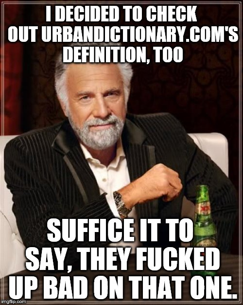 The Most Interesting Man In The World Meme | I DECIDED TO CHECK OUT URBANDICTIONARY.COM'S DEFINITION, TOO SUFFICE IT TO SAY, THEY F**KED UP BAD ON THAT ONE. | image tagged in memes,the most interesting man in the world | made w/ Imgflip meme maker