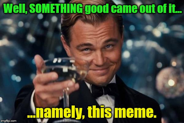 Leonardo Dicaprio Cheers Meme | Well, SOMETHING good came out of it... ...namely, this meme. | image tagged in memes,leonardo dicaprio cheers | made w/ Imgflip meme maker