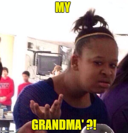 Black Girl Wat Meme | MY GRANDMA' ?! | image tagged in memes,black girl wat | made w/ Imgflip meme maker