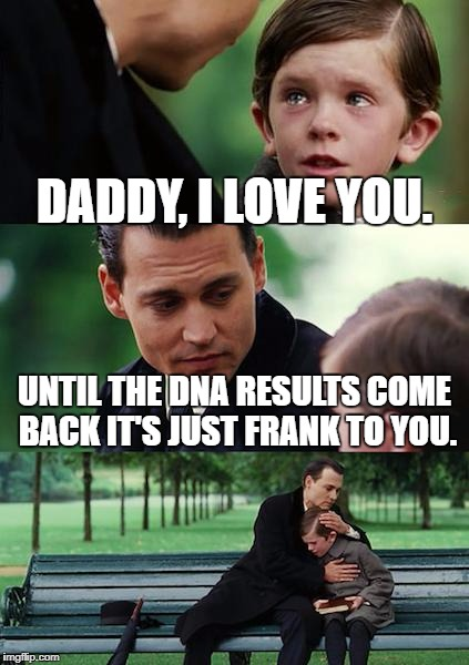 Finding Neverland Meme | DADDY, I LOVE YOU. UNTIL THE DNA RESULTS COME BACK IT'S JUST FRANK TO YOU. | image tagged in memes,finding neverland | made w/ Imgflip meme maker