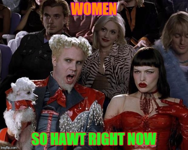 Mugatu So Hot Right Now Meme | WOMEN SO HAWT RIGHT NOW | image tagged in memes,mugatu so hot right now | made w/ Imgflip meme maker