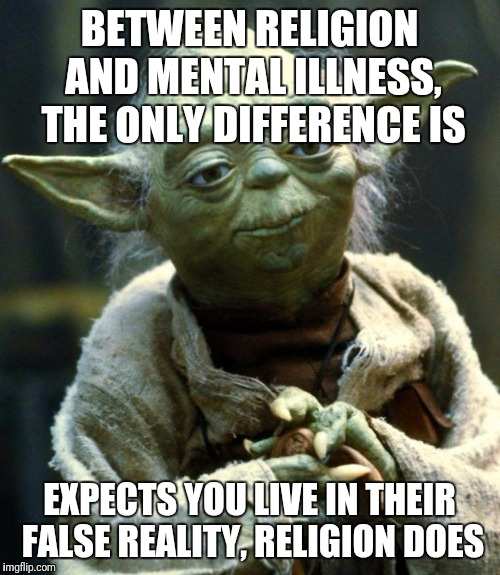Star Wars Yoda Meme | BETWEEN RELIGION AND MENTAL ILLNESS, THE ONLY DIFFERENCE IS EXPECTS YOU LIVE IN THEIR FALSE REALITY, RELIGION DOES | image tagged in memes,star wars yoda | made w/ Imgflip meme maker