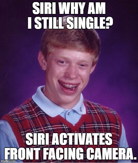 Bad Luck Brian Meme | SIRI WHY AM I STILL SINGLE? SIRI ACTIVATES FRONT FACING CAMERA. | image tagged in memes,bad luck brian | made w/ Imgflip meme maker